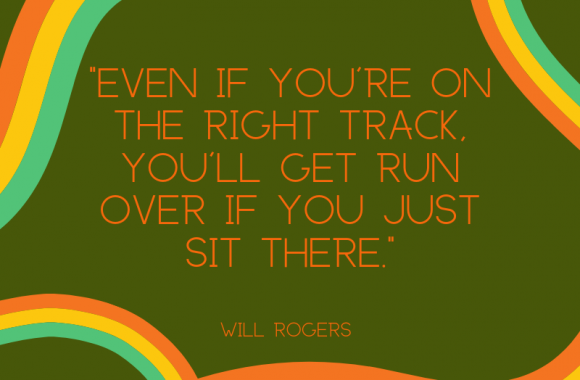 _Even if you're on the right track, you'll get run over if you just sit there. (1)