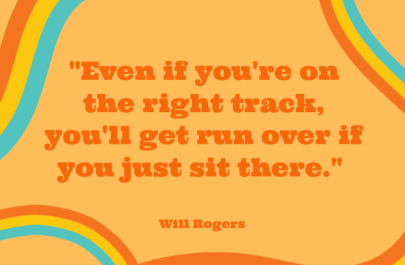 _Even if you're on the right track, you'll get run over if you just sit there.